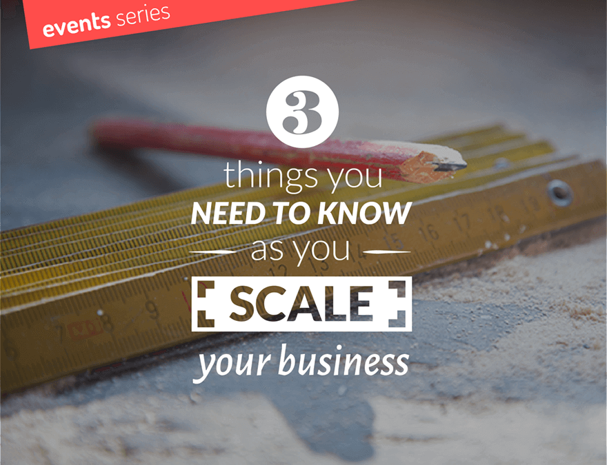 Event: 3 things you need to know as you scale your business